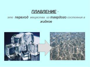 ПЛАВЛЕНИЕ - это переход вещества из твердого состояния в жидкое
