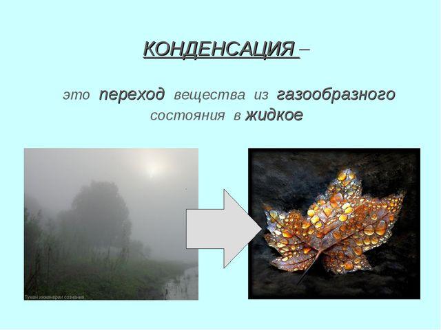 КОНДЕНСАЦИЯ – это переход вещества из газообразного состояния в жидкое