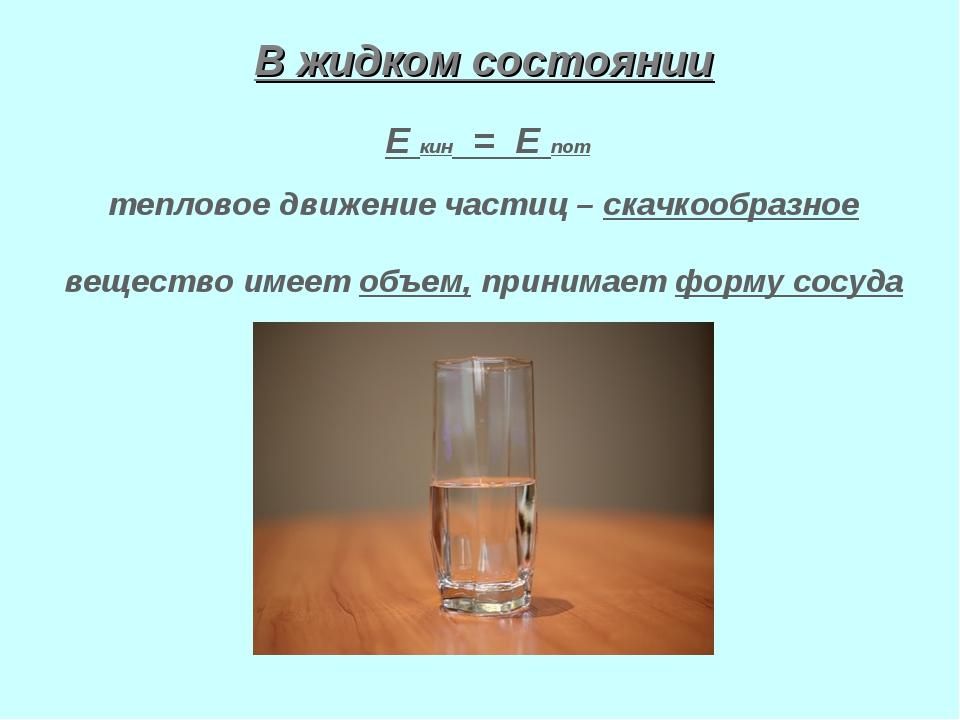 В жидком состоянии Е кин = Е пот тепловое движение частиц – скачкообразное ве...