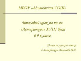 МБОУ «Адыковская СОШ» Итоговый урок по теме «Литература» XVIII века в 9 класс