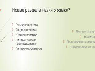 Новые разделы науки о языке? Психолингвистика Социолингистика Юрислингвистика