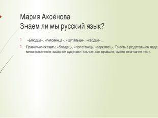 Мария Аксёнова Знаем ли мы русский язык? «Блюдце», «полотенце», «щупальце», «