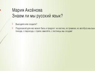 Мария Аксёнова Знаем ли мы русский язык? Выходите или сходите? Подсказкой для