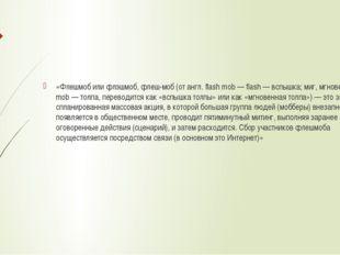 «Флешмоб или флэшмоб, флеш-моб (от англ. flash mob — flash — вспышка; миг, м