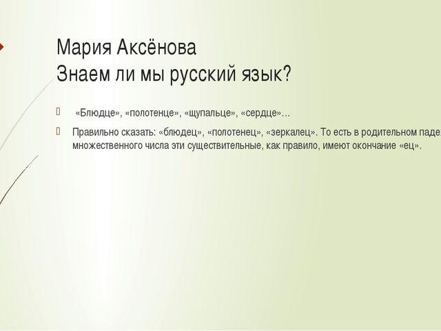 Мария Аксёнова Знаем ли мы русский язык? «Блюдце», «полотенце», «щупальце», «...