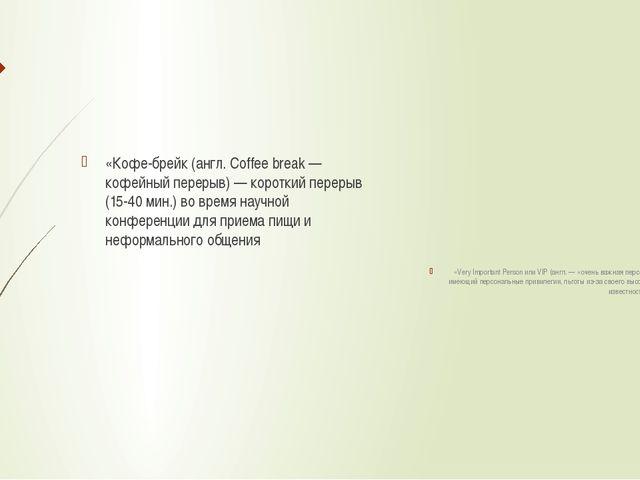 «Кофе-брейк (англ. Coffee break — кофейный перерыв) — короткий перерыв (15-4...