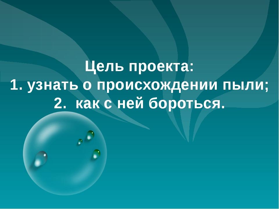Цель проекта: 1. узнать о происхождении пыли; 2. как с ней бороться.
