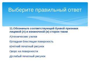 11.Обозначьте соответствующей буквой признаки лицевой (л) и изнаночной (и) ст