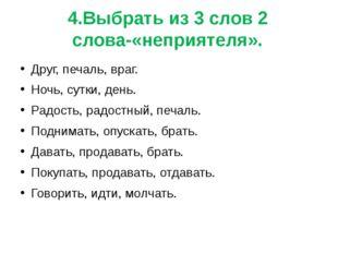 4.Выбрать из 3 слов 2 слова-«неприятеля». Друг, печаль, враг. Ночь, сутки, де