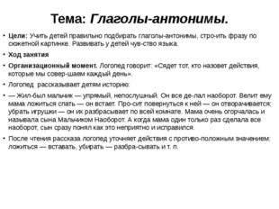 Тема: Глаголы-антонимы. Цели: Учить детей правильно подбирать глаголы-антоним