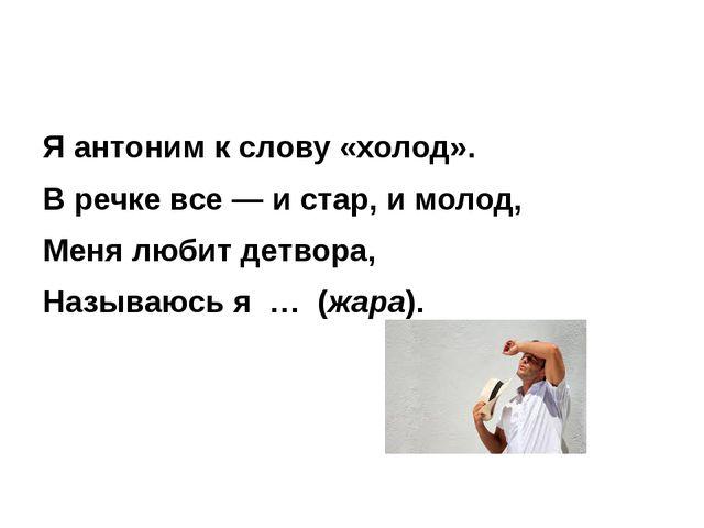 Я антоним к слову «холод». В речке все — и стар, и молод, Меня любит детвора...