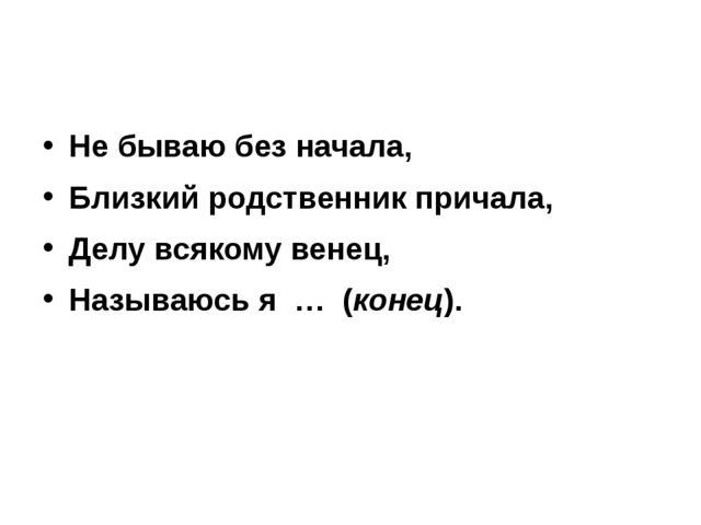 Не бываю без начала, Близкий родственник причала, Делу всякому венец, Называ...