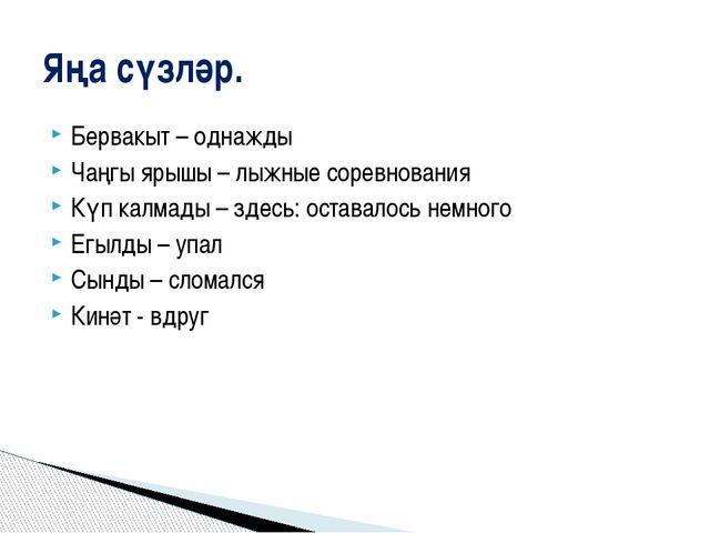 Бервакыт – однажды Чаңгы ярышы – лыжные соревнования Күп калмады – здесь: ост...