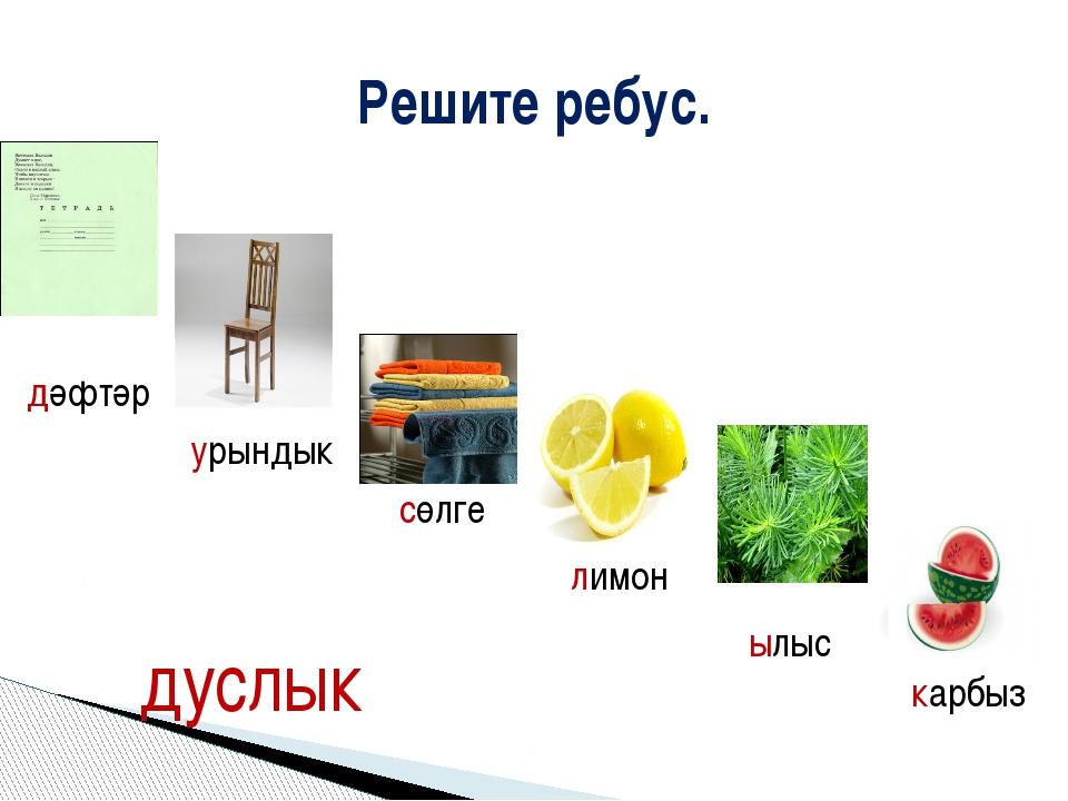 Решите ребус. дәфтәр урындык сөлге лимон ылыс карбыз дуслык