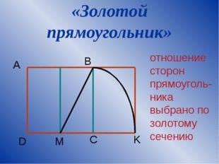 «Золотой прямоугольник» A B K M D C отношение сторон прямоуголь-ника выбрано