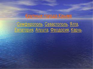 Крупные города Крыма Симферополь, Севастополь, Ялта, Евпатория, Алушта, Феодо