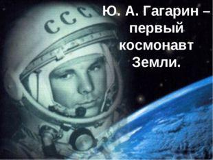 Гагарин- га Ю. А. Гагарин – первый космонавт Земли.