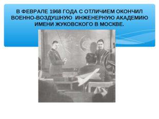В ФЕВРАЛЕ 1968 ГОДА С ОТЛИЧИЕМ ОКОНЧИЛ ВОЕННО-ВОЗДУШНУЮ ИНЖЕНЕРНУЮ АКАДЕМИЮ И