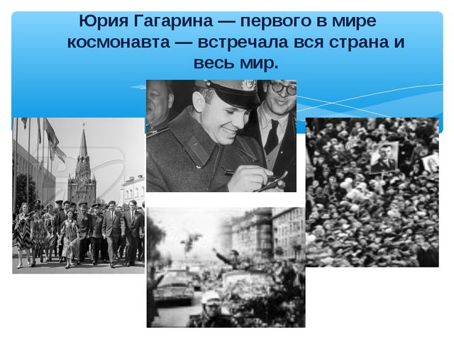 Юрия Гагарина — первого в мире космонавта — встречала вся страна и весь мир.
