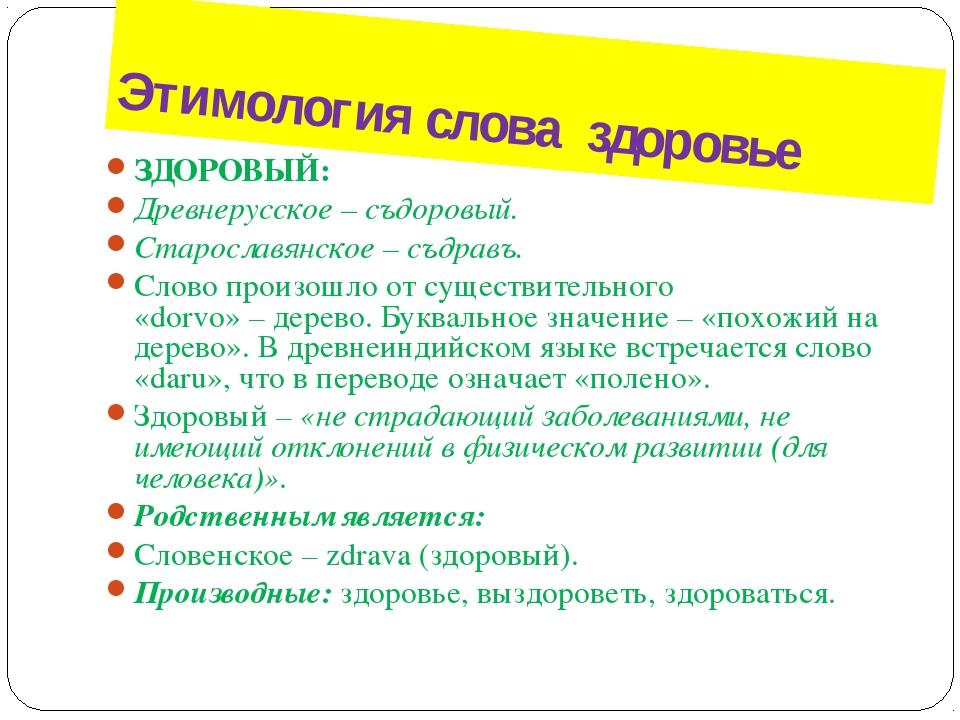 Этимология слова здоровье ЗДОРОВЫЙ: Древнерусское–съдоровый. Старославянско...