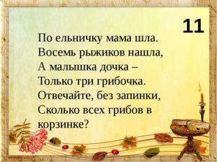 11 По ельничку мама шла. Восемь рыжиков нашла, А малышка дочка – Только три г