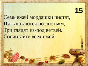15 Семь ежей мордашки чистят, Пять катаются по листьям, Три глядят из-под вет