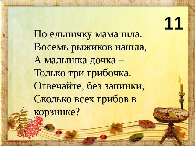 11 По ельничку мама шла. Восемь рыжиков нашла, А малышка дочка – Только три г...