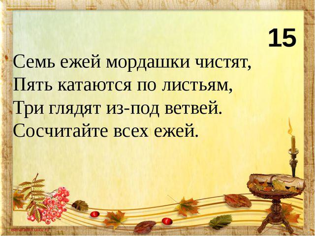 15 Семь ежей мордашки чистят, Пять катаются по листьям, Три глядят из-под вет...