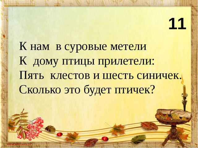 11 К нам в суровые метели К дому птицы прилетели: Пять клестов и шесть синиче...