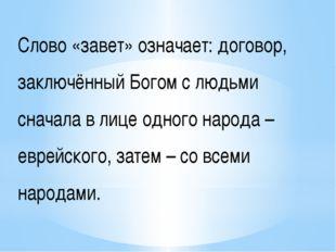 Слово «завет» означает: договор, заключённый Богом с людьми сначала в лице од