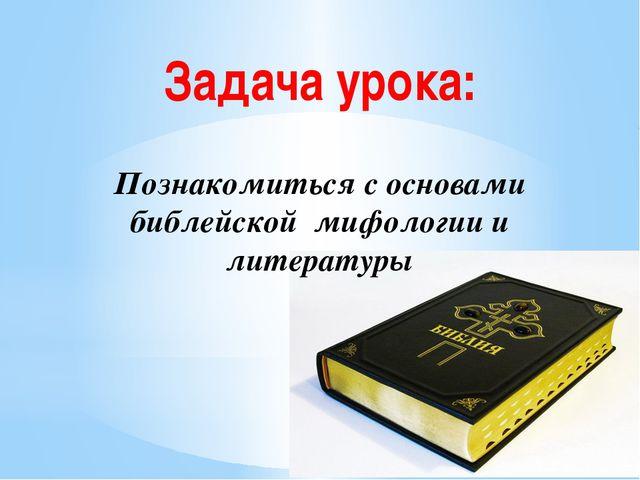 Задача урока: Познакомиться с основами библейской мифологии и литературы