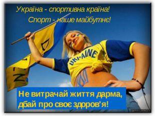 Україна - спортивна країна! Спорт - наше майбутнє! Не витрачай життя дарма, д