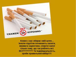 Кожен з нас обирає свій шлях… Інколи підлітки починають палити, вживати нарко