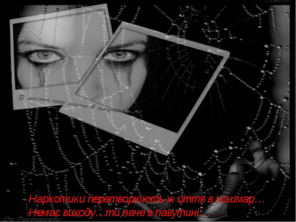 Наркотики перетворюють життя в кошмар… Немає виходу…ти наче в павутині…