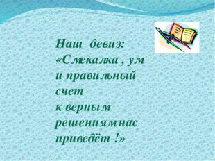 Наш девиз: «Смекалка , ум и правильный счет к верным решениям нас приведёт !»
