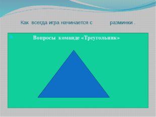 Как всегда игра начинается с разминки . Вопросы команде «Треугольник»