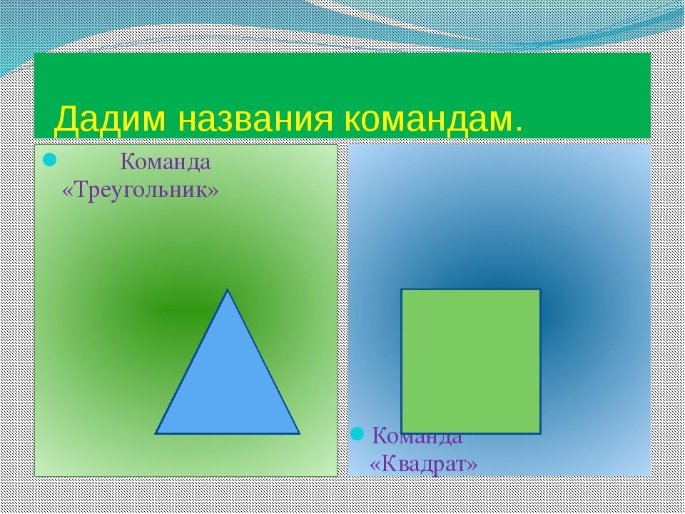 Дадим названия командам. Команда «Треугольник» Команда «Квадрат»