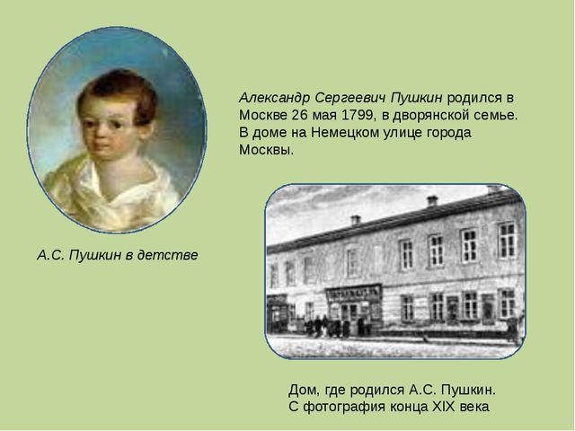 Александр Сергеевич Пушкин родился в Москве 26 мая 1799, в дворянской семье....