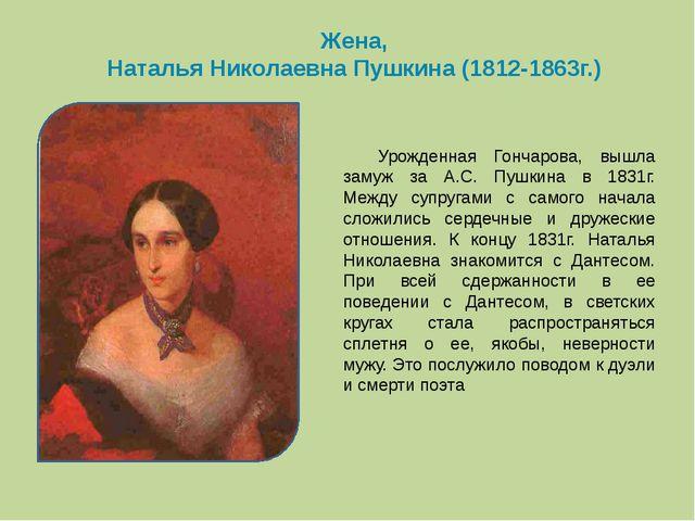 Жена, Наталья Николаевна Пушкина (1812-1863г.) Урожденная Гончарова, вышла...