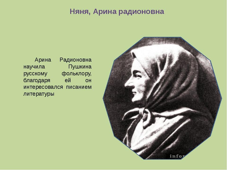 Няня, Арина радионовна Арина Радионовна научила Пушкина русскому фольклору,...