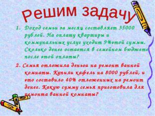 Доход семьи за месяц составляет 35000 рублей. На оплату квартиры и коммуналь