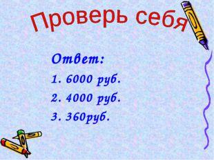 Ответ: 6000 руб. 4000 руб. 360руб.