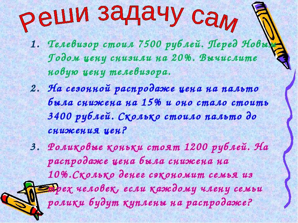 Телевизор стоил 7500 рублей. Перед Новым Годом цену снизили на 20%. Вычислите...