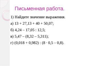 Письменная работа. 1) Найдите значение выражения. а) 13 + 27,13 + 40 + 50,07;
