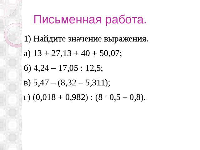 Письменная работа. 1) Найдите значение выражения. а) 13 + 27,13 + 40 + 50,07;...