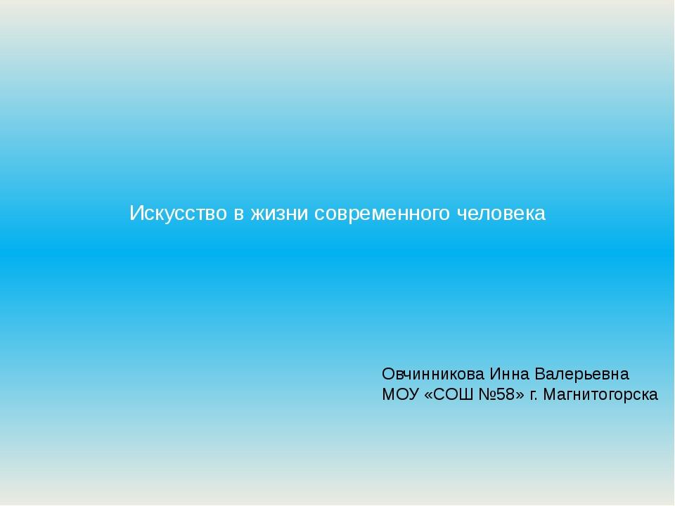 Искусство в жизни современного человека Овчинникова Инна Валерьевна МОУ «СОШ...