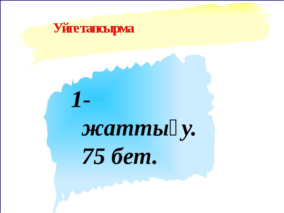 Уйге тапсырма 1-жаттығу. 75 бет.