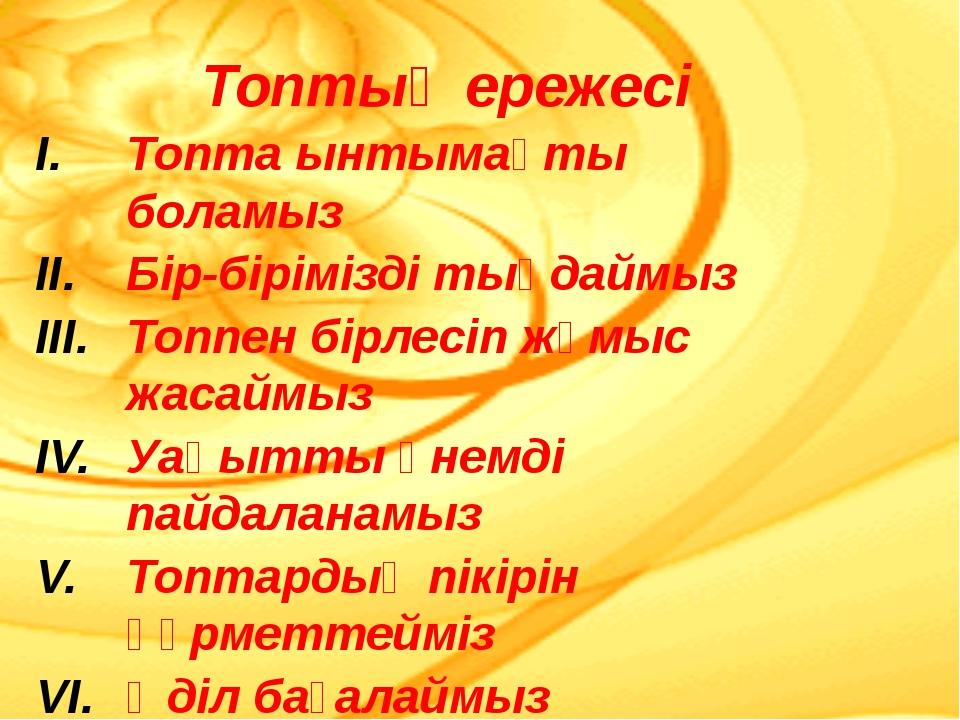 Топтың ережесі Топта ынтымақты боламыз Бір-бірімізді тыңдаймыз Топпен бірлесі...