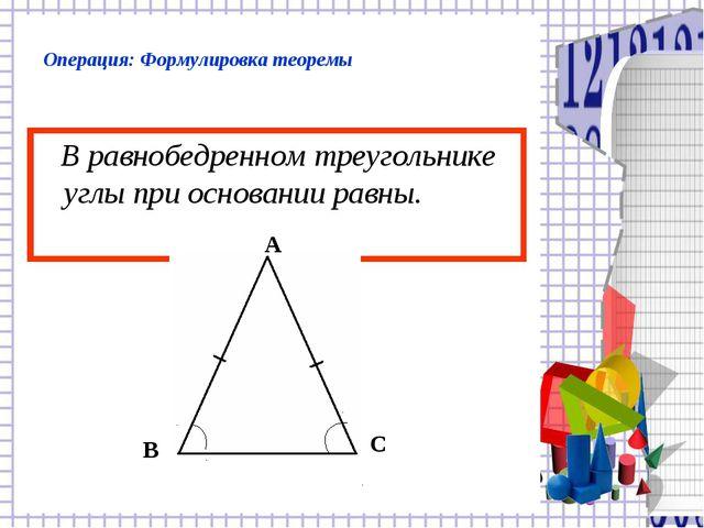 Операция: Формулировка теоремы В равнобедренном треугольнике углы при основан...