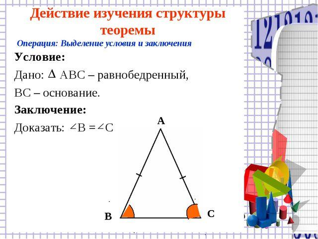 Действие изучения структуры теоремы Условие: Дано: АВС – равнобедренный, ВС –...